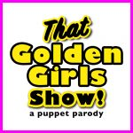 That Golden Girls Show!: A Puppet Parody (Postponed)